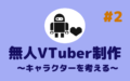 無人Vtuber制作(#2)キャラクターを考える